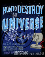 How to Destroy the Universe: And 34 Other Really Interesting Uses of Physics (Hardback)