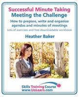 Successful Minute Taking - Meeting the Challenge; How to Prepare, Write and Organise Agendas and Minutes of Meetings: Learn to Take Notes and Write Minutes of Meetings - Your Role as the Minute Taker and How You Interact with the Chair and Other Attendees - Skills Training Course (Paperback)