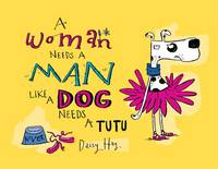 A Woman Needs a Man Like a Dog Needs a Tutu (Hardback)