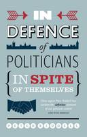 In Defence of Politicians: In Spite of Themselves (Paperback)