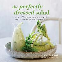 The Perfectly Dressed Salad: Recipes to Make Your Salads Sing, from Quick-Fix Vinaigrettes to Creamy Classics (Hardback)