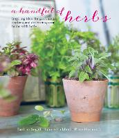 A Handful of Herbs: Inspiring Ideas for Gardening, Cooking and Decorating Your Home with Herbs (Hardback)