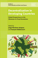 Decentralization in Developing Countries: Global Perspectives on the Obstacles to Fiscal Devolution - Studies in Fiscal Federalism and State-Local Finance Series (Hardback)