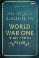 Antiques Roadshow: World War I in 100 Family Treasures (Hardback)