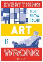 Everything You Know About Art is Wrong - Everything You Know About... (Hardback)