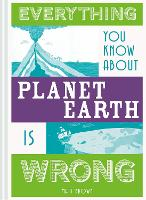 Everything You Know About Planet Earth is Wrong - Everything You Know About... (Hardback)