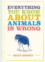 Everything You Know About Animals is Wrong - Everything You Know About... (Hardback)