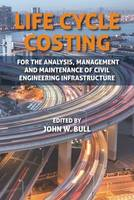 Life Cycle Costing: For the Analysis, Management and Maintenance of Civil Engineering Infrastructure (Hardback)
