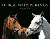 Horse Whisperings: Portraits by Bob Tabor (Hardback)