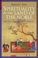 Spirituality in the Land of the Noble: How Iran Shaped the World's Religions (Paperback)