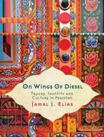 On Wings of Diesel: Trucks, Identity and Culture in Pakistan (Hardback)