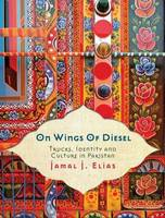 On Wings of Diesel: Trucks, Identity and Culture in Pakistan (Paperback)