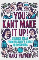 You Kant Make it Up!: Strange Ideas from History's Great Philosophers (Paperback)