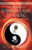 The Dangers of Alternative Ways to Healing: How to Avoid New Age Deceptions - Truth & Freedom (Paperback)