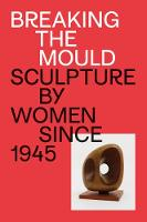 Breaking the Mould: Sculpture by Women since 1945 (Paperback)