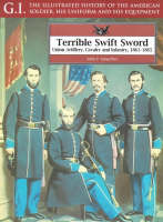 Terrible Swift Sword: Union Artillery, Cavalry and Infantry, 1861-1865 - G.I.: The Illustrated History of the American Soldier, His Uniform & His Equipment v. 19 (Paperback)