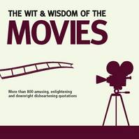 Wit and Wisdom of the Movies: Unforgettable Quotes from Actors, Actresses and Directors - Wit and Wisdom (Paperback)