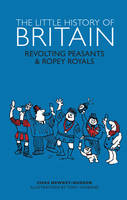 The Little History of Britain: Revolting Peasants, Frilly Nobility & Ropey Royals (Hardback)