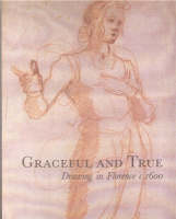 Graceful and True: Drawings in Florence c.1600 (Paperback)
