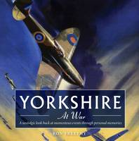 Yorkshire at War: A Nostalgic Look Back at Momentous Events Through Personal Memories (Paperback)