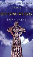 Believing We Pray: Daily Prayer for Lent and Easter Year B (Paperback)