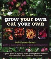 Grow Your Own Eat Your Own: Bob Flowerdew's Guide to Making the Most of Your Garden Produce (Paperback)