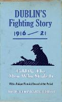 Dublin's Fighting Story 1916 - 21: Told By The Men Who Made It - The Fighting Stories (Paperback)