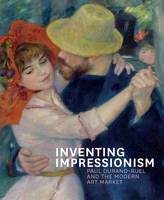 Inventing Impressionism: Paul Durand-Ruel and the Modern Art Market (Hardback)