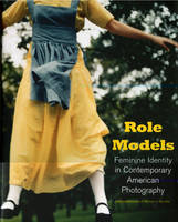 Role Models: Feminine Identity in Contemporary American Photography (Hardback)