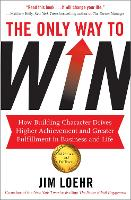 The Only Way to Win: How Building Character Drives Higher Achievement and Greater Fulfilment in Business and Life (Paperback)