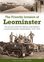 The Friendly Invasion of Leominster: An Account of the US Military Units Billeted Around Leominster, Herefordshire, 1943-1945 (Paperback)