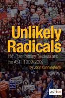Unlikely Radicals: Irish Post-primary Teachers and the ASTI, 1909-2009 (Hardback)