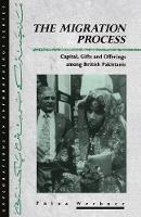 The Migration Process: Capital, Gifts and Offerings among British Pakistanis - Explorations in Anthropology (Paperback)