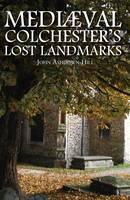 Mediaeval Colchester's Lost Landmarks (Hardback)
