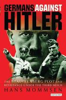 Germans Against Hitler: The Stauffenberg Plot and Resistance Under the Third Reich (Hardback)