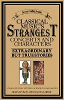 Classical Music's Strangest Concerts and Characters: Extraordinary But True Stories from over Five Centuries of Harmony and Discord - The Strangest Series (Paperback)
