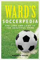 Ward's Soccerpedia: The Lore and Laws of the Beautiful Game (Paperback)
