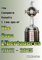 The Complete Results & Line-Ups of the Copa Libertadores 2012-2015 (Paperback)