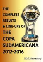 The Complete Results and Line-Ups of the Copa Sudamericana 2012-2016 (Paperback)