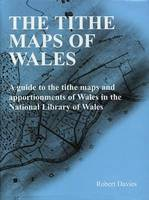 Tithe Maps of Wales, The - A Guide to the Tithe Maps and Apportionments of Wales in the National Library of Wales