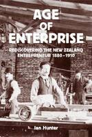 Age of Enterprise: Rediscovering the New Zealand Entrepreneur 1880-1910, The (Paperback)
