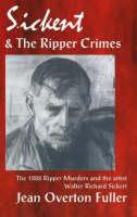 Sickert & the Ripper Crimes: The 1888 Ripper Murders & the Artist Walter Richard Sickert, 2nd Edition (Paperback)