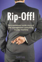 Rip-off!: The Scandalous Inside Story of the Management Consulting Money Machine (Paperback)