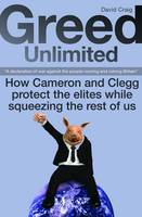 Greed Unlimited: How Cameron and Clegg Protect the Elites While Squeezing the Rest of Us (Paperback)