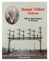 Samuel Telford Dutton: Railway Signal Engineer of Worcester (Hardback)