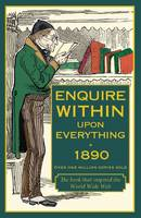 Enquire within upon Everything 1890: A Comprehensive Guide to the Necessities of Domestic Life in Victorian Britain (Hardback)