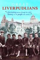 Great Liverpudlians: A Fascinating Journey Through the City's History and the People Who Made it (Paperback)