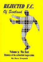 Rejected F.C. of Scotland: The Rest v. 3: Histories of the Ex-Scottish League Clubs (Hardback)