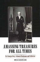 Amassing Treasures for All Times: Sir George Grey, Colonial Bookman and Collector (Hardback)