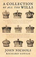 A Collection of All the Wills, Now Known to Be Extant, of the Kings and Queens of England, Princes and Princesses of Wales, and Every Branch of the (Hardback)